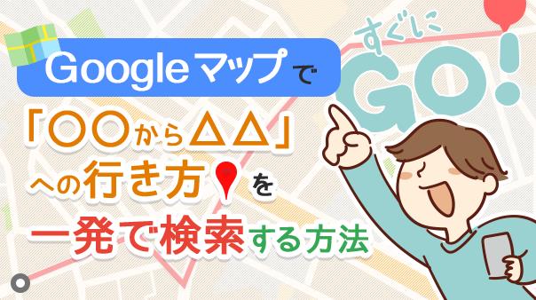 Googleマップで「〇〇から△△」への行き方を一発で検索する方法