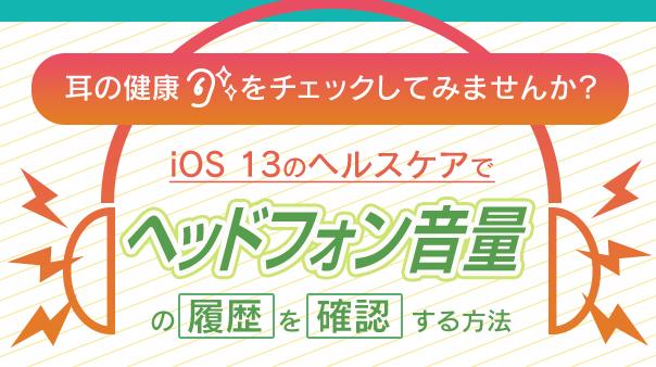 耳の健康をチェックしてみませんか?iOS13のヘルスケアで「ヘッドフォン音量」の履歴を確認する方法
