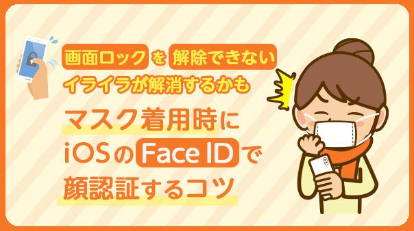 画面ロックを解除できないイライラが解消するかも マスク着用時にiOSのFace IDで顔認証するコツ