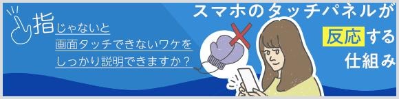 指じゃないと画面タッチできないワケをしっかり説明できますか?スマホのタッチパネルが反応する仕組み