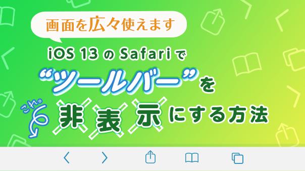 """画面を広々使えます iOS 13のSafariで""""ツールバー""""を非表示にする方法"""
