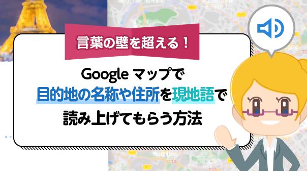 言葉の壁を超える!Google マップで目的地の名称や住所を現地語で読み上げてもらう方法