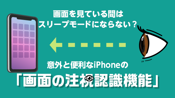 画面を見ている間はスリープモードにならない?意外と便利なiPhoneの「画面の注視認識機能」
