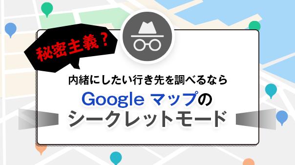 秘密主義?内緒にしたい行き先を調べるなら Google マップのシークレットモード