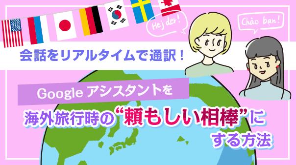 """会話をリアルタイムで通訳!Google アシスタントを海外旅行時の""""頼もしい相棒""""にする方法"""
