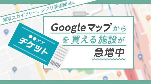 東京スカイツリー、ジブリ美術館etc. Google マップからチケットを買える施設が急増中