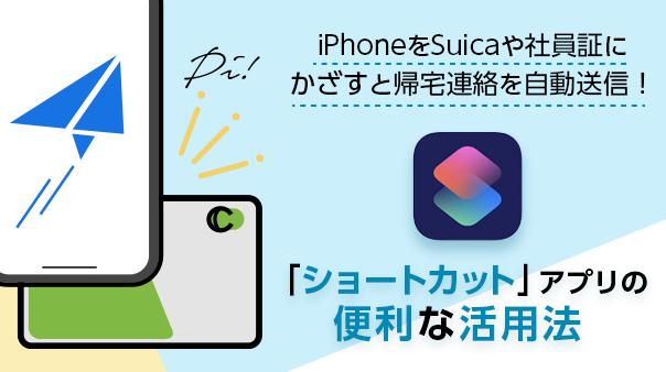 iPhoneをSuicaや社員証にかざすと帰宅連絡を自動送信!「ショートカット」アプリの便利な活用法