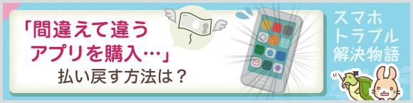 「間違えて違うアプリを購入…」払い戻す方法は?スマホトラブル解決物語