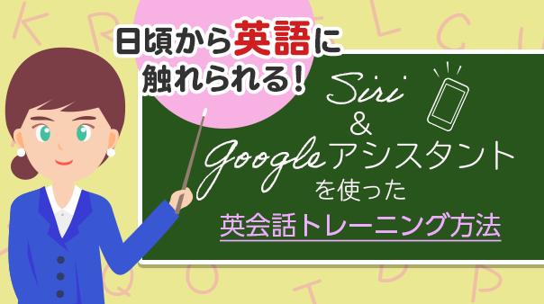 日頃から英語に触れられる!Siri&Google アシスタントを使った英会話トレーニング方法