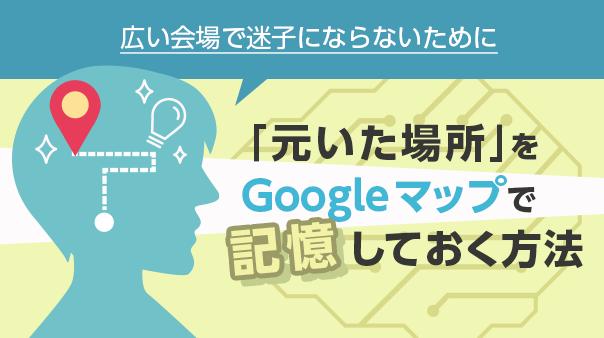 広い会場で迷子にならないために「元いた場所」をGoogle マップで記憶しておく方法