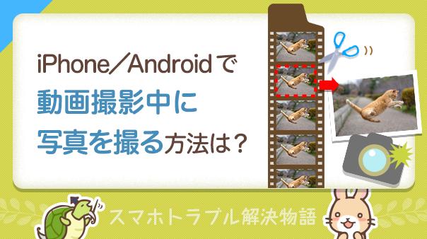 iPhone/Androidで動画撮影中に写真を撮る方法は?スマホトラブル解決物語