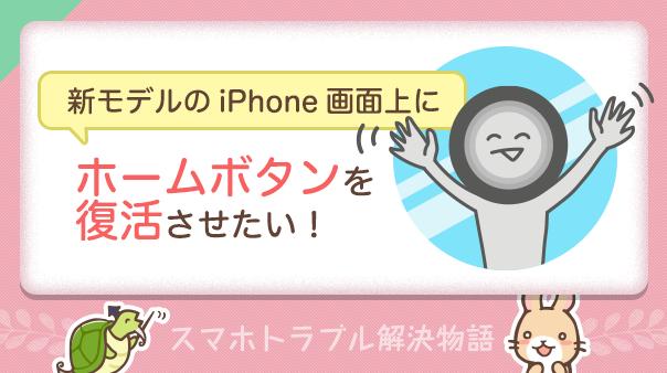 新モデルのiPhone画面上にホームボタンを復活させたい!スマホトラブル解決物語