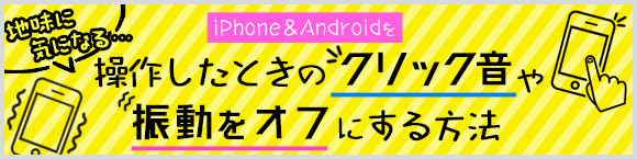 地味に気になる…iPhone&Androidを操作したときのクリック音や振動をオフにする方法