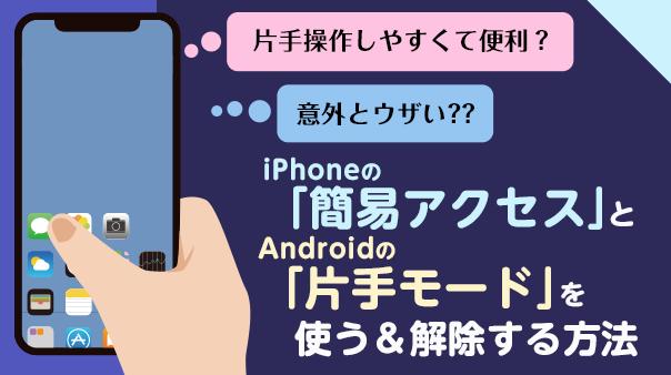 片手操作しやすくて便利?意外とウザい??iPhoneの「簡易アクセス」とAndroidの「片手モード」を使う&解除する方法
