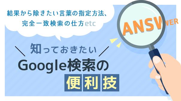 結果から除きたい言葉の指定方法、完全一致検索の仕方etc 知っておきたいGoogle検索の便利技