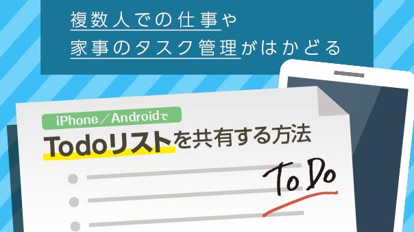 複数人での仕事や家事のタスク管理がはかどる iPhone/AndroidでToDoリストを共有する方法