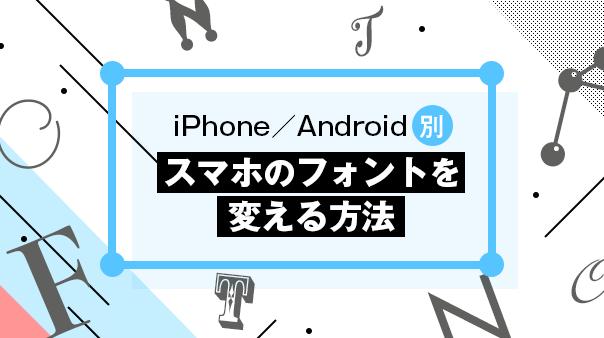 iPhone/Android別 スマホのフォントを変える方法