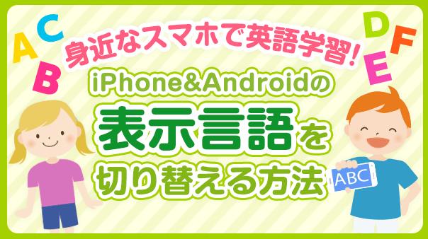 身近なスマホで英語学習!iPhone&Androidの表示言語を切り替える方法