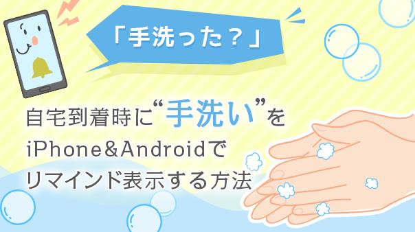 """「手洗った?」自宅到着時に""""手洗い""""をiPhone&Androidでリマインド表示する方法"""