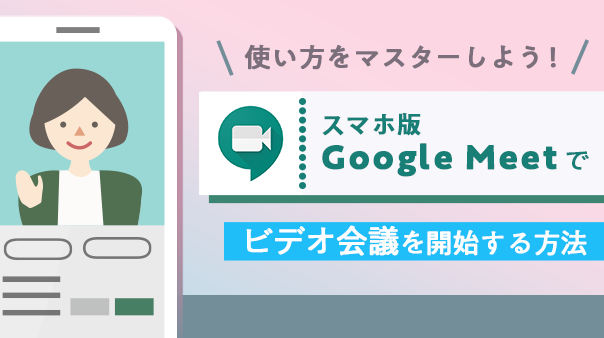 使い方をマスターしよう!スマホ版「Google Meet」でビデオ会議を開始する方法