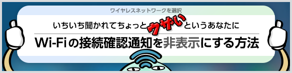 いちいち聞かれてちょっとウザいというあなたに Wi-Fiの接続確認通知を非表示にする方法