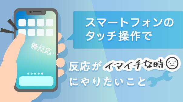 スマートフォンのタッチ操作で反応がイマイチな時にやりたいこと