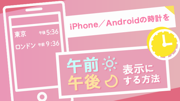 iPhone/Androidの時計を午前午後表示にする方法