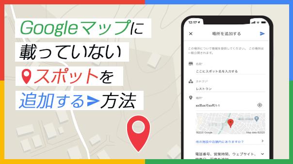 Googleマップに載っていないスポットを追加する方法