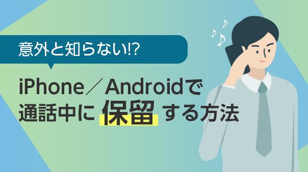 意外と知らない!?iPhone/Androidで通話中に保留する方法