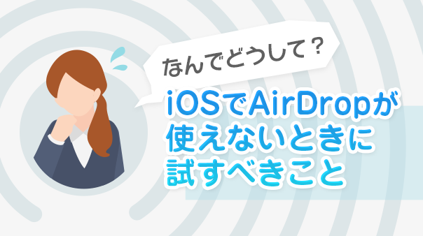 なんでどうして?iOSでAirDropが使えないときに試すべきこと