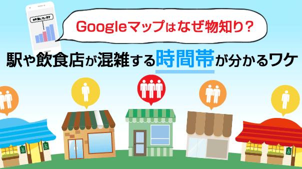 Googleマップはなぜ物知り?駅や飲食店が混雑する時間帯が分かるワケ