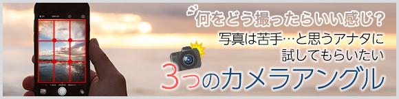 何をどう撮ったらいい感じ? 写真は苦手…と思うアナタに試してもらいたい3つのカメラアングル