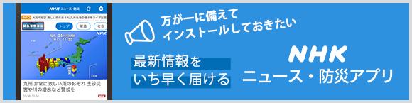 万が一に備えてインストールしておきたい 最新情報をいち早く届ける「NHK ニュース・防災」アプリ