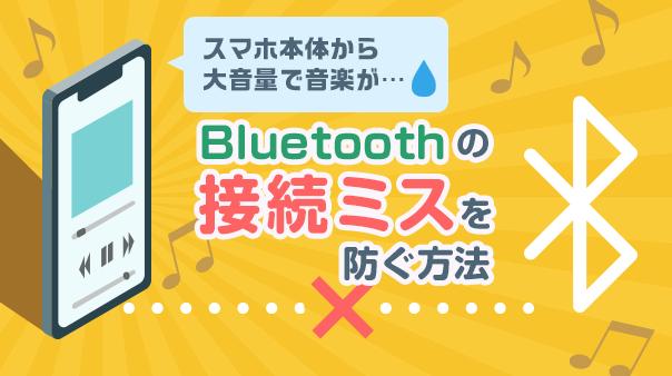 スマホ本体から大音量で音楽が…Bluetoothの接続ミスを防ぐ方法