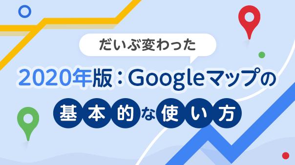 だいぶ変わった 2020年版:Google マップの基本的な使い方