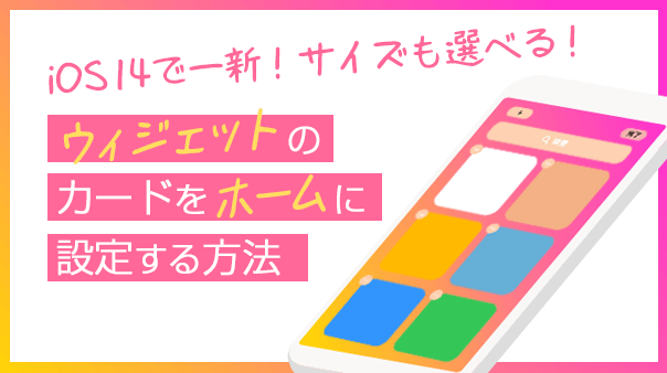 iOS 14で一新!サイズも選べる!ウィジェットのカードをホームに設定する方法