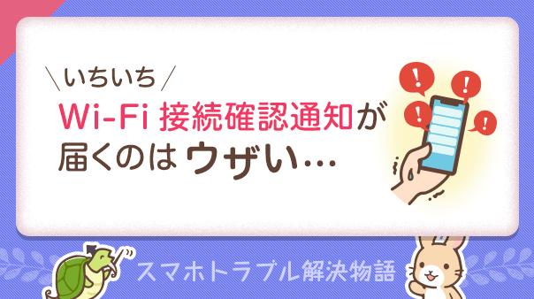 いちいちWi-Fi接続確認通知が届くのはウザい… スマホトラブル解決物語