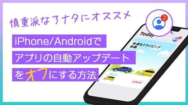 慎重派なアナタにオススメ iPhone/Androidでアプリの自動アップデートをオフにする方法