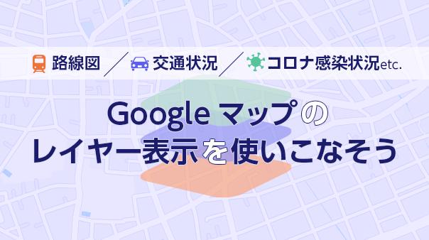 路線図/交通状況/コロナ感染状況etc.「Google マップ」のレイヤー表示を使いこなそう