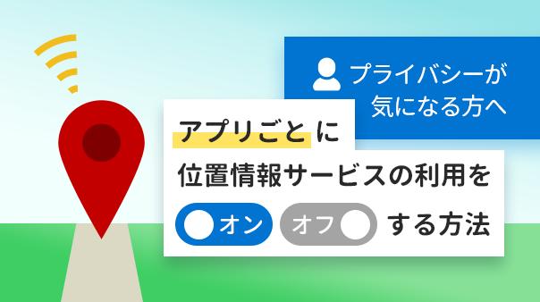 プライバシーが気になる方へ アプリごとに位置情報サービスの利用をオン/オフする方法