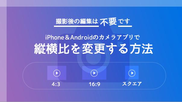 撮影後の編集は不要です iPhone&Androidのカメラアプリで縦横比を変更する方法