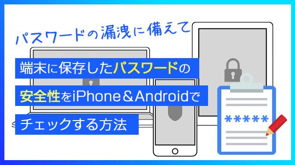 パスワードの漏洩に備えて 端末に保存したパスワードの安全性をiPhone&Androidでチェックする方法