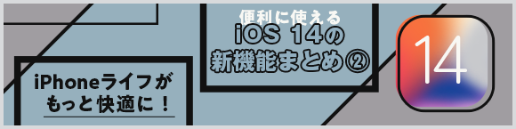 iPhoneライフがもっと快適に!便利に使えるiOS 14の新機能まとめ②