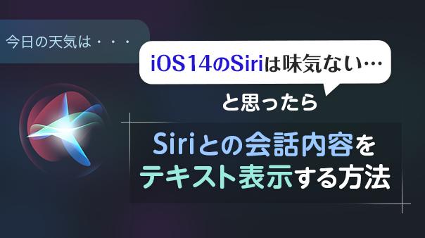 iOS 14のSiriは味気ない…と思ったら Siriとの会話内容をテキスト表示する方法