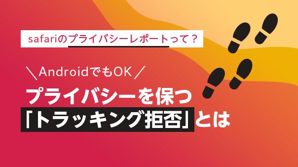 safariのプライバシーレポートって?AndroidでもOK プライバシーを保つ「トラッキング拒否」とは