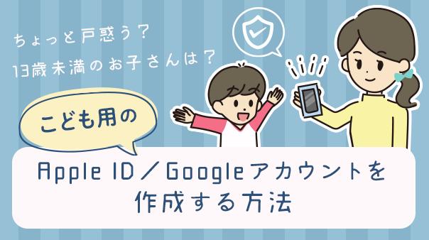 ちょっと戸惑う?13歳未満のお子さんは? こども用のApple ID/Googleアカウントを作成する方法