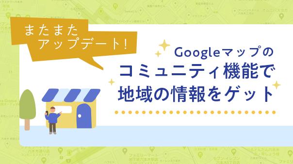 またまたアップデート! Googleマップのコミュニティ機能で地域の情報をゲット