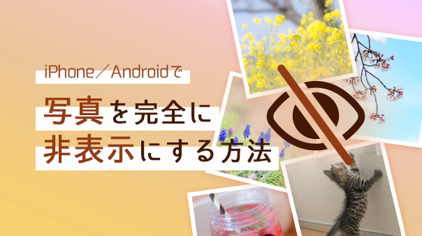 iPhone/Androidで写真を完全に非表示にする方法