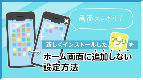 画面スッキリ!新しくインストールしたアプリをホーム画面に追加しない設定方法