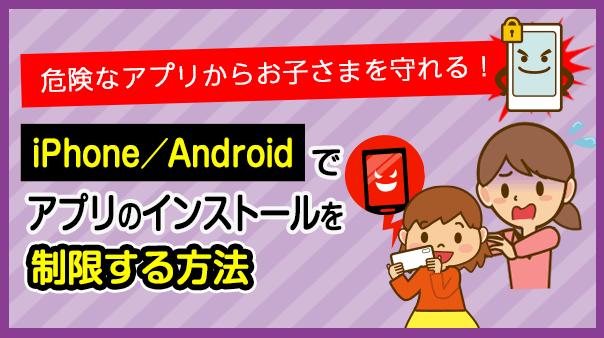 危険なアプリからお子さまを守れる!iPhone/Androidでアプリのインストールを制限する方法